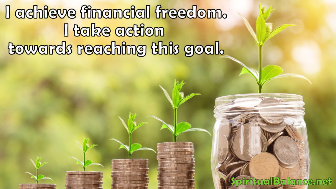 I achieve financial freedom. I take action towards reaching this goal. ~ Affirmation for Financial Freedom
