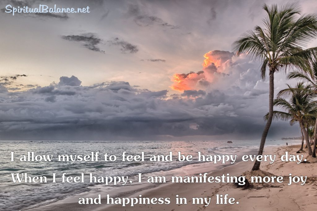 I allow myself to feel and be happy every day. When I feel happy, I am manifesting more joy and happiness in my life. ~ Affirmation for Joy