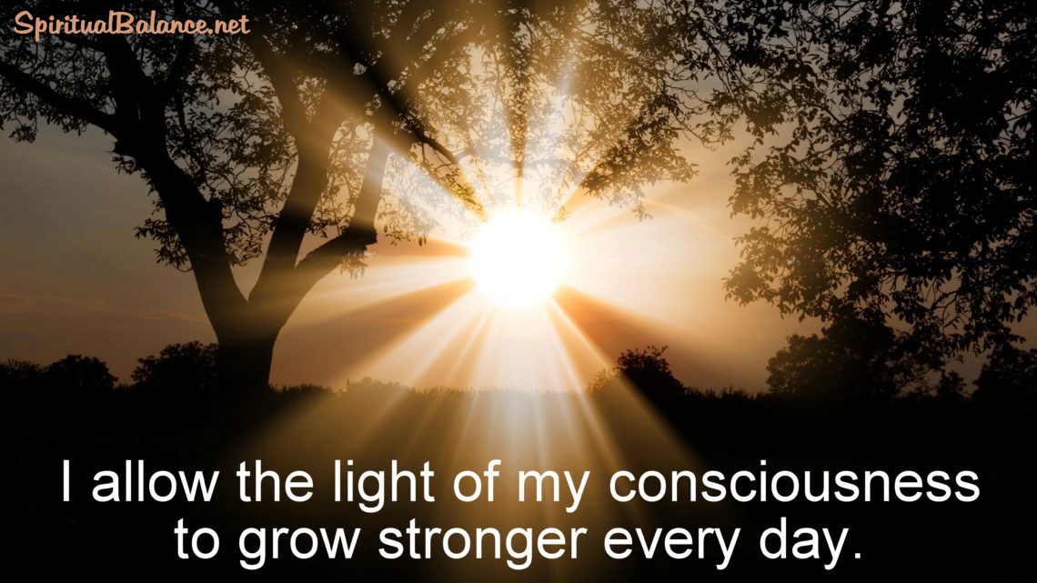 I allow the light of my consciousness to grow stronger every day. ~ Positive Affirmation for Spiritual Growth