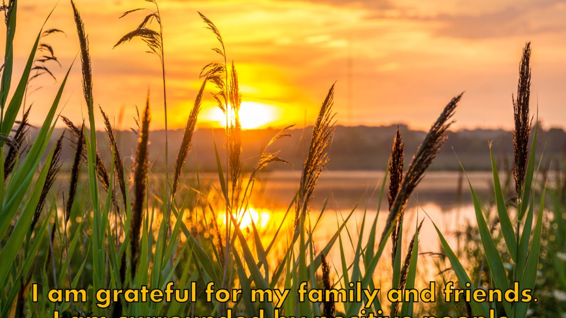 I am grateful for my family and friends. I am surrounded by positive people. ~ Affirmation for Gratitude