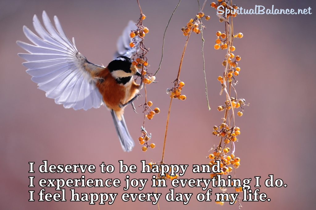 I deserve to be happy and I experience joy in everything I do. I feel happy every day of my life.