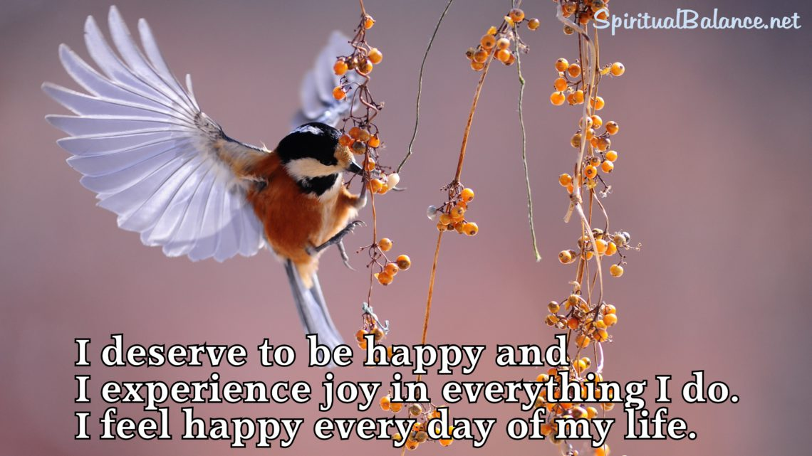 I deserve to be happy and I experience joy in everything I do. I feel happy every day of my life. ~ Affirmation for Happiness