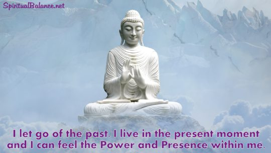 I let go of the past. I live in the present moment and I can feel the Power and Presence within me. ~ Affirmation for Living in the Now