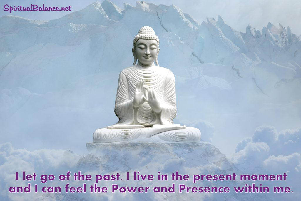 I let go of the past. I live in the present moment and I can feel the Power and Presence within me. - Affirmation for Living in the Now