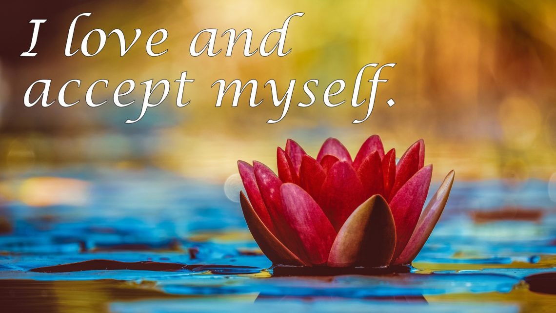 I love and accept myself. ~ Affirmation for Self-Love and Acceptance